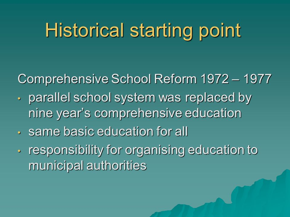 Historical starting point Comprehensive School Reform 1972 – 1977 parallel school system was replaced by nine years comprehensive education parallel s