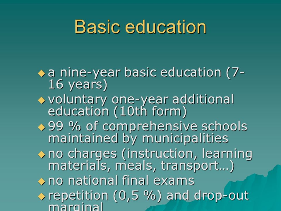 Basic education a nine-year basic education (7- 16 years) a nine-year basic education (7- 16 years) voluntary one-year additional education (10th form