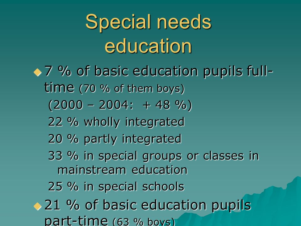 Special needs education 7 % of basic education pupils full- time (70 % of them boys) 7 % of basic education pupils full- time (70 % of them boys) (200