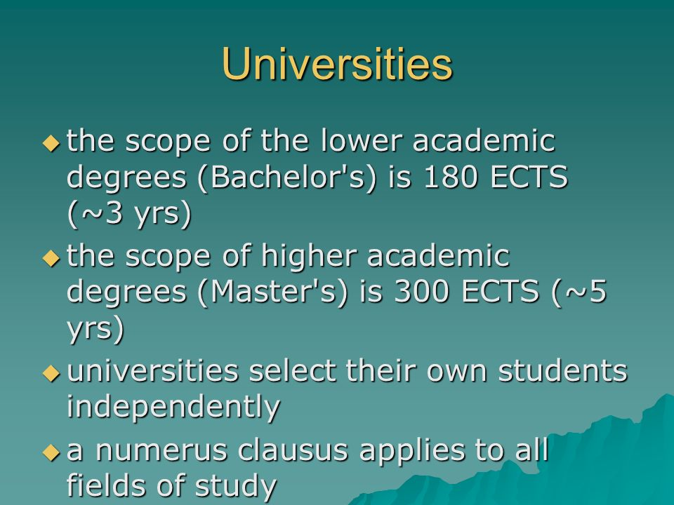 Universities the scope of the lower academic degrees (Bachelor's) is 180 ECTS (~3 yrs) the scope of the lower academic degrees (Bachelor's) is 180 ECT