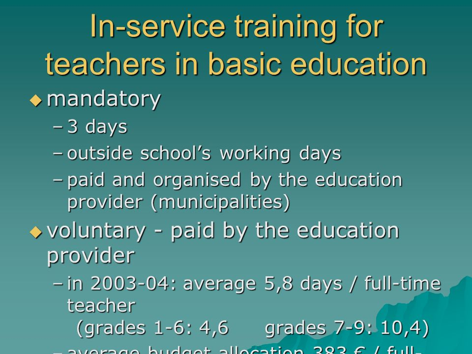 In-service training for teachers in basic education mandatory mandatory –3 days –outside schools working days –paid and organised by the education pro
