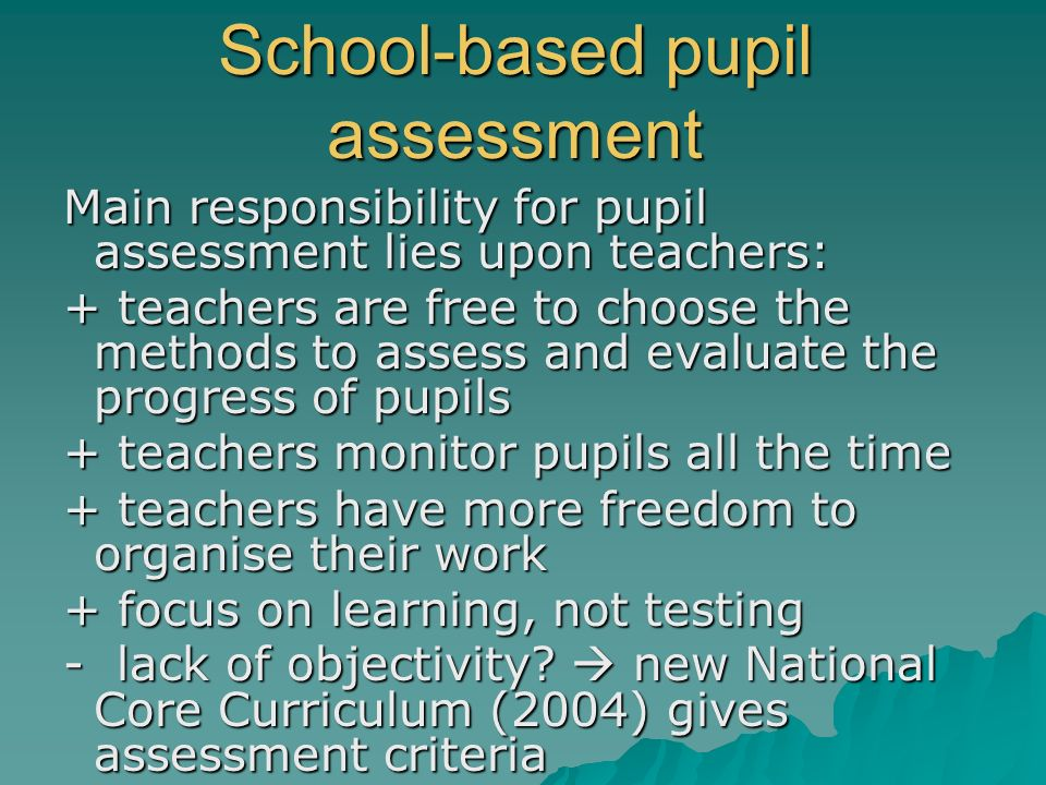 School-based pupil assessment Main responsibility for pupil assessment lies upon teachers: + teachers are free to choose the methods to assess and eva