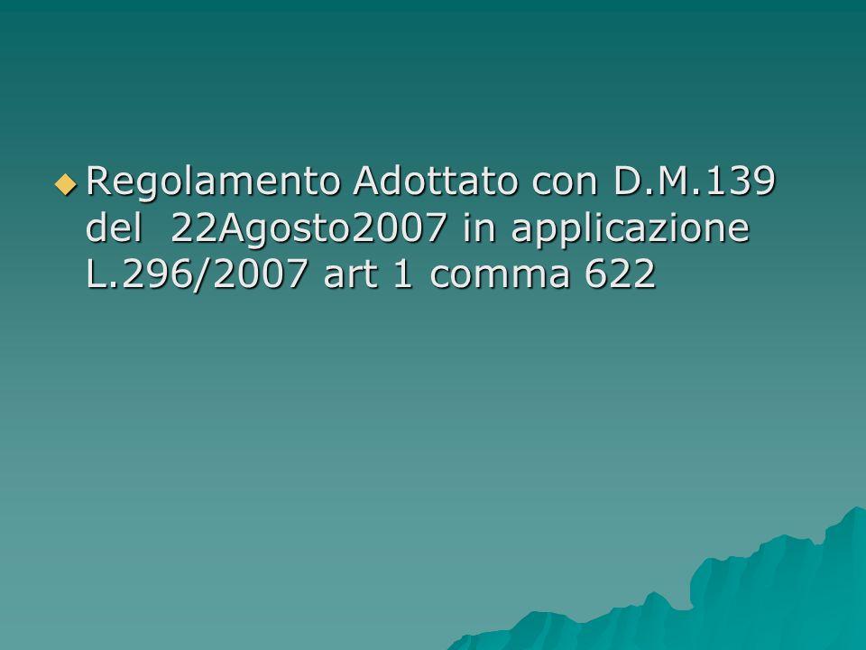Regolamento Adottato con D.M.139 del 22Agosto2007 in applicazione L.296/2007 art 1 comma 622 Regolamento Adottato con D.M.139 del 22Agosto2007 in appl