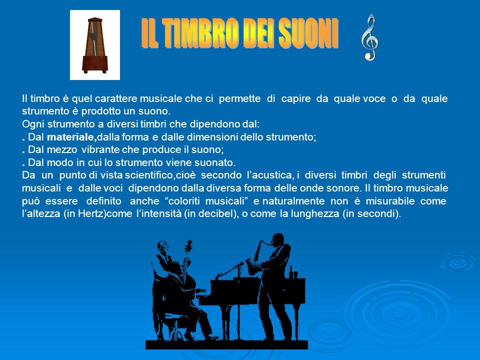 Il timbro è quel carattere musicale che ci permette di capire da quale voce o da quale strumento è prodotto un suono. Ogni strumento a diversi timbri
