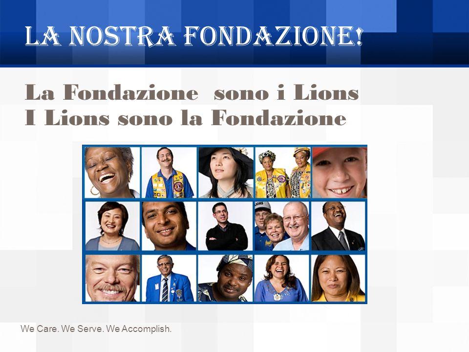 La NOSTRA Fondazione! We Care. We Serve. We Accomplish. La Fondazione sono i Lions I Lions sono la Fondazione La Fondazione sono i Lions I Lions sono
