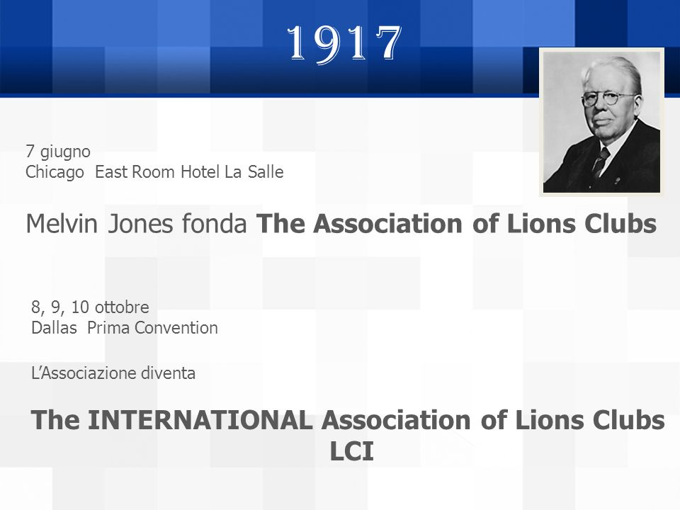 1917 7 giugno Chicago East Room Hotel La Salle Melvin Jones fonda The Association of Lions Clubs 8, 9, 10 ottobre Dallas Prima Convention LAssociazion