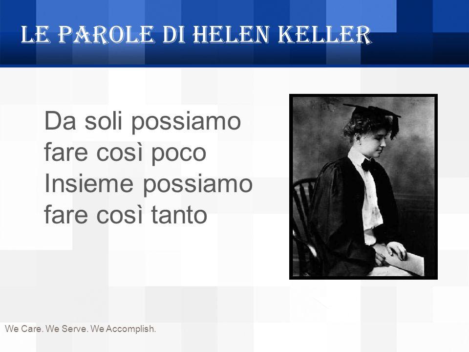 We Care. We Serve. We Accomplish. Le parole di Helen Keller Da soli possiamo fare così poco Insieme possiamo fare così tanto