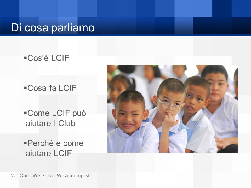 Di cosa parliamo We Care. We Serve. We Accomplish. Cosè LCIF Cosa fa LCIF Come LCIF può aiutare I Club Perché e come aiutare LCIF