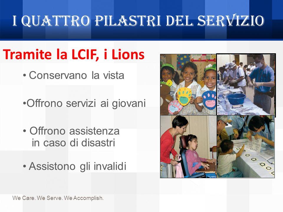 I quattro pilastri del servizio We Care. We Serve. We Accomplish. Tramite la LCIF, i Lions Conservano la vista Offrono servizi ai giovani Offrono assi