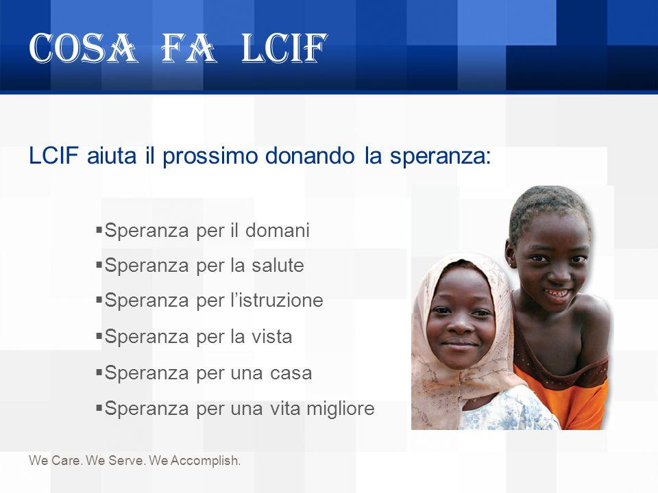 Cosa fa LCIF We Care. We Serve. We Accomplish. LCIF aiuta il prossimo donando la speranza: Speranza per il domani Speranza per la salute Speranza per