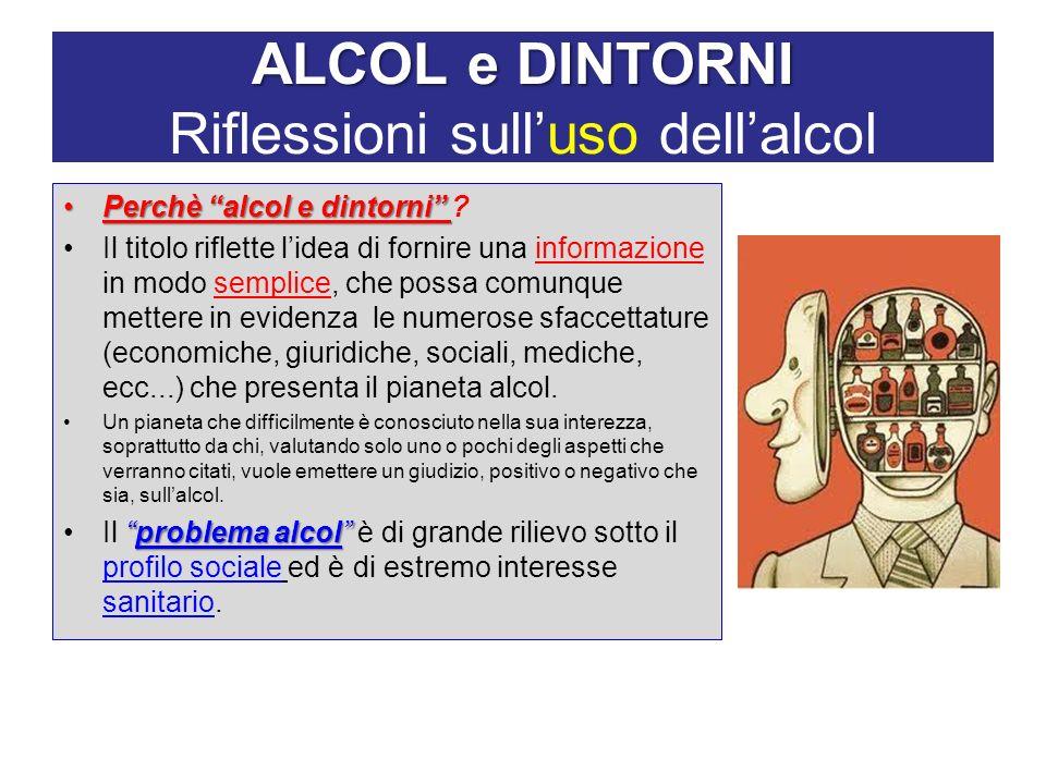 ALCOL e DINTORNI ALCOL e DINTORNI Riflessioni sulluso dellalcol Perchè alcol e dintorniPerchè alcol e dintorni ? Il titolo riflette lidea di fornire u