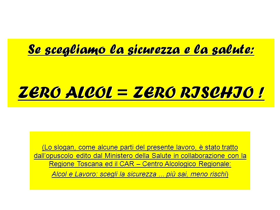 Se scegliamo la sicurezza e la salute: ZERO ALCOL = ZERO RISCHIO ! (Lo slogan, come alcune parti del presente lavoro, è stato tratto dallopuscolo edit