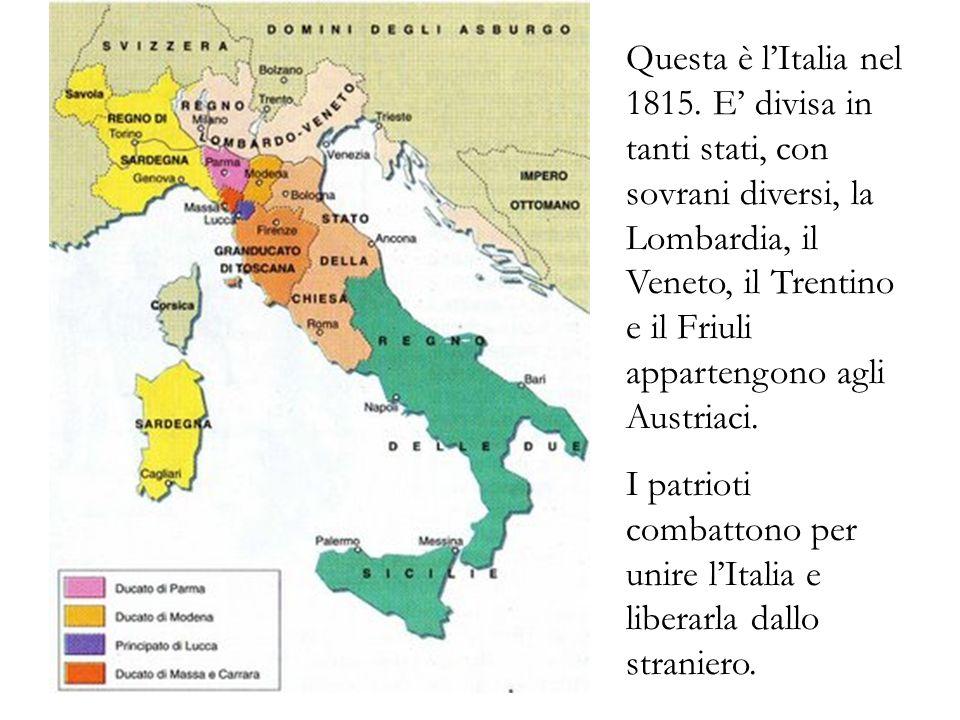 Questa è lItalia nel 1815. E divisa in tanti stati, con sovrani diversi, la Lombardia, il Veneto, il Trentino e il Friuli appartengono agli Austriaci.