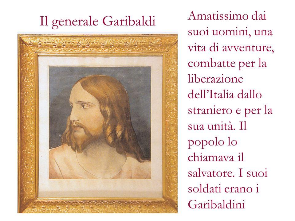 Il generale Garibaldi Amatissimo dai suoi uomini, una vita di avventure, combatte per la liberazione dellItalia dallo straniero e per la sua unità. Il