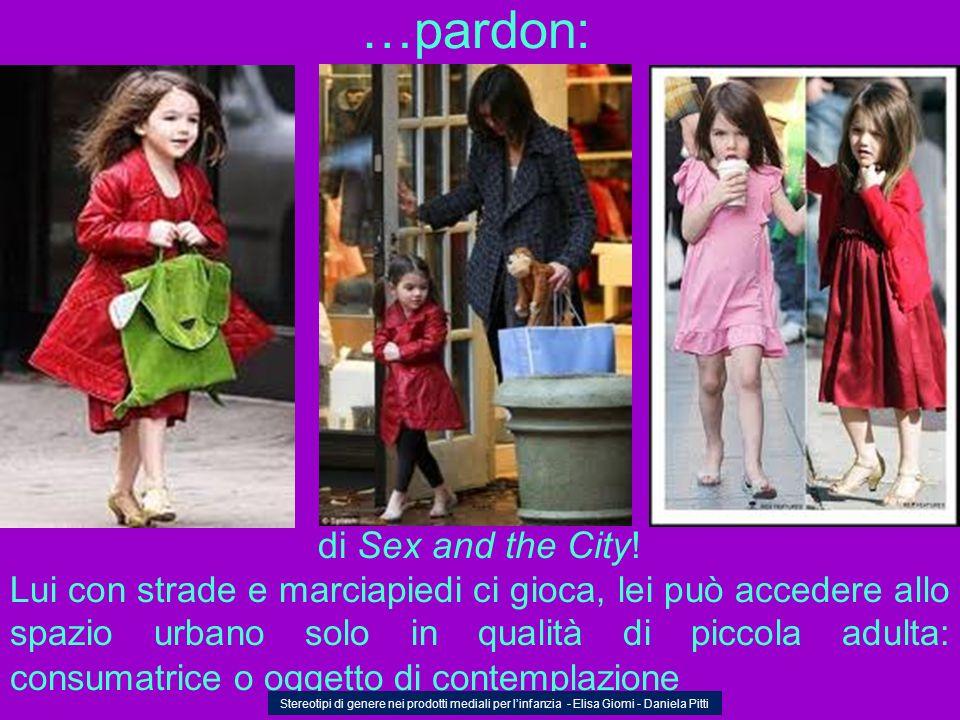 …pardon: di Sex and the City! Lui con strade e marciapiedi ci gioca, lei può accedere allo spazio urbano solo in qualità di piccola adulta: consumatri