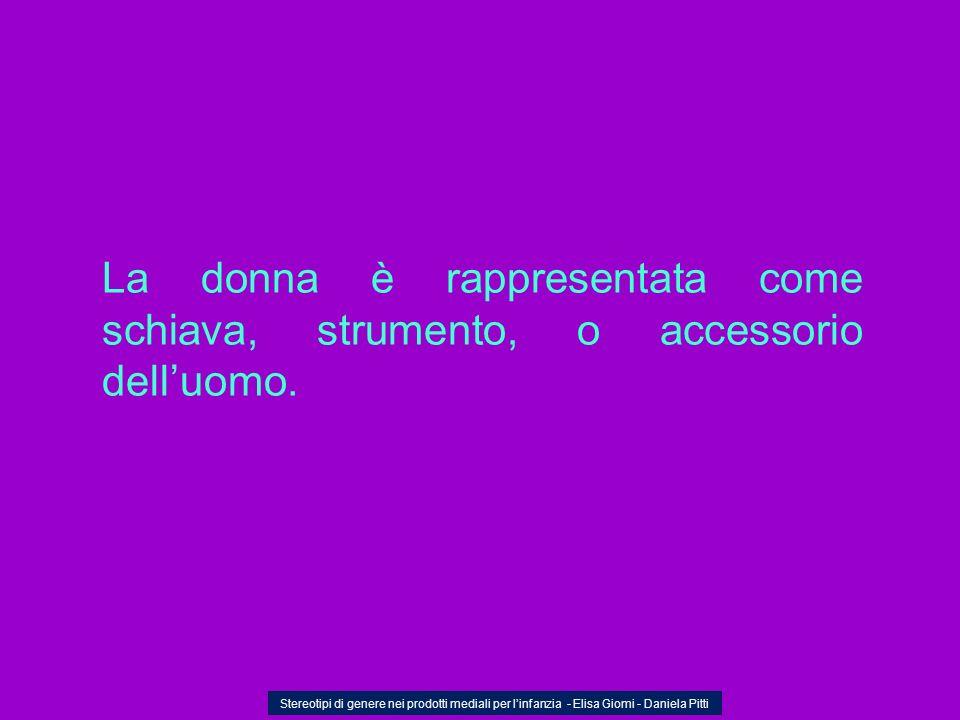 La donna è rappresentata come schiava, strumento, o accessorio delluomo. Stereotipi di genere nei prodotti mediali per linfanzia - Elisa Giomi - Danie