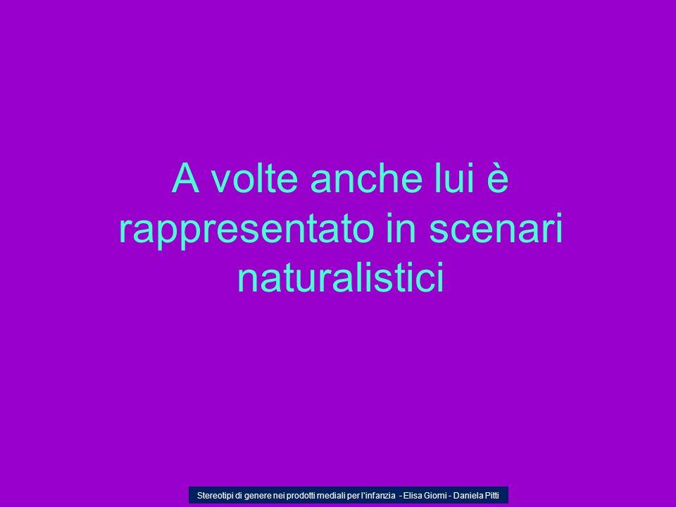 A volte anche lui è rappresentato in scenari naturalistici Stereotipi di genere nei prodotti mediali per linfanzia - Elisa Giomi - Daniela Pitti