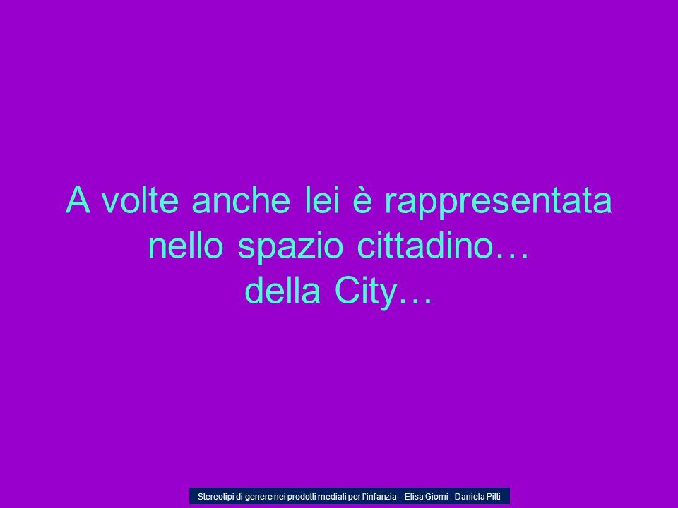 A volte anche lei è rappresentata nello spazio cittadino… della City… Stereotipi di genere nei prodotti mediali per linfanzia - Elisa Giomi - Daniela