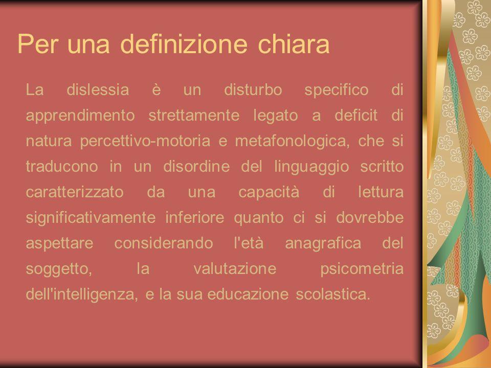 Per una definizione chiara La dislessia è un disturbo specifico di apprendimento strettamente legato a deficit di natura percettivo-motoria e metafono