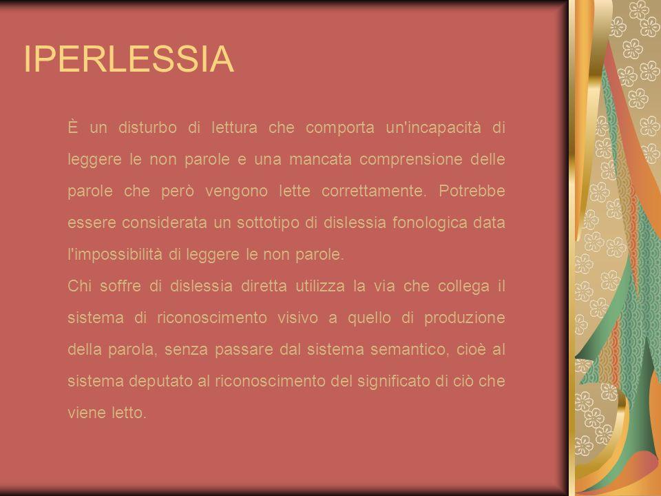 IPERLESSIA È un disturbo di lettura che comporta un'incapacità di leggere le non parole e una mancata comprensione delle parole che però vengono lette