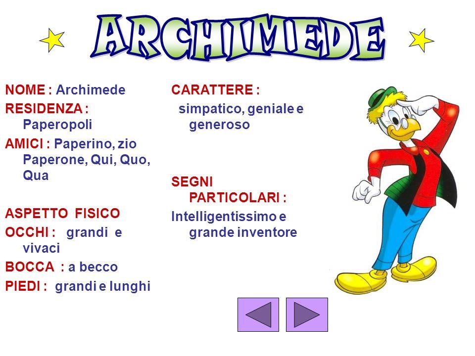 NOME : Archimede RESIDENZA : Paperopoli AMICI : Paperino, zio Paperone, Qui, Quo, Qua ASPETTO FISICO OCCHI : grandi e vivaci BOCCA : a becco PIEDI : g