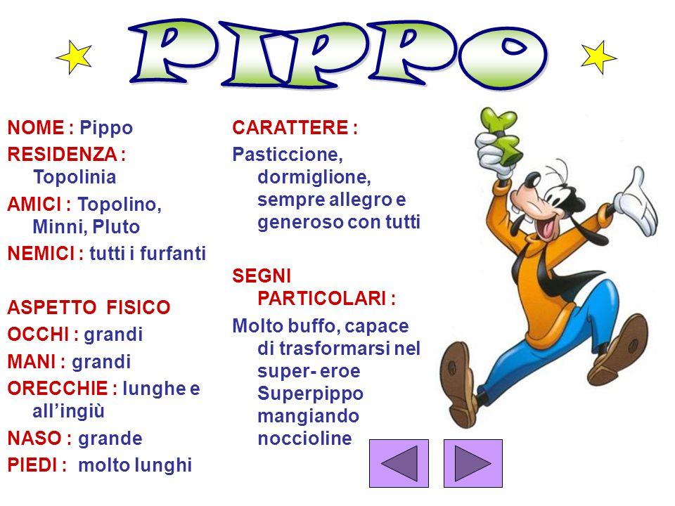 NOME : Pippo RESIDENZA : Topolinia AMICI : Topolino, Minni, Pluto NEMICI : tutti i furfanti ASPETTO FISICO OCCHI : grandi MANI : grandi ORECCHIE : lun
