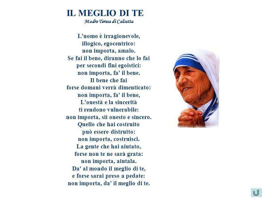 IL MEGLIO DI TE Madre Teresa di Calcutta L'uomo è irragionevole, illogico, egocentrico: non importa, amalo. Se fai il bene, diranno che lo fai per sec