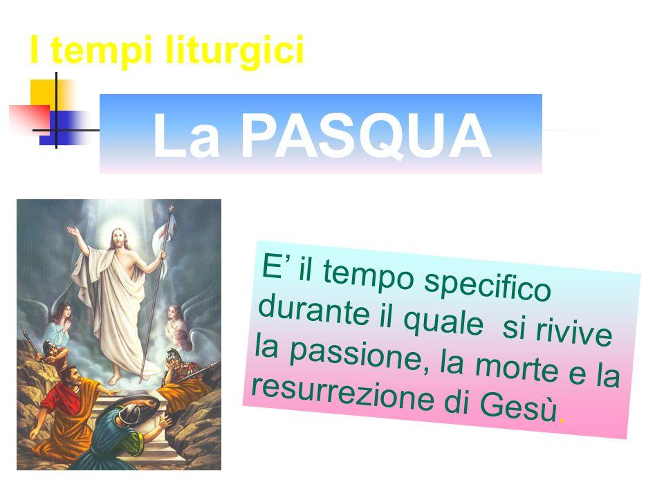 E il tempo specifico durante il quale si rivive la passione, la morte e la resurrezione di Gesù. La PASQUA I tempi liturgici