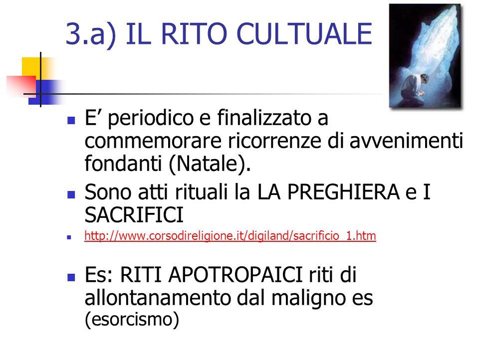 3.a) IL RITO CULTUALE E periodico e finalizzato a commemorare ricorrenze di avvenimenti fondanti (Natale). Sono atti rituali la LA PREGHIERA e I SACRI