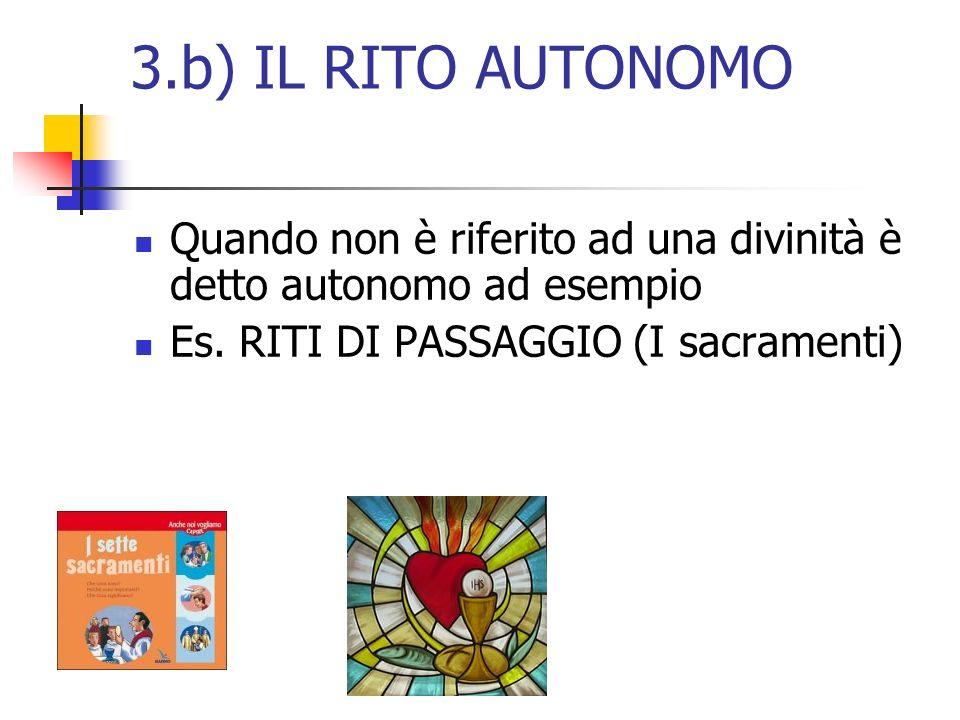 3.b) IL RITO AUTONOMO Quando non è riferito ad una divinità è detto autonomo ad esempio Es. RITI DI PASSAGGIO (I sacramenti)