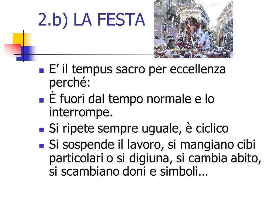 2.b) LA FESTA E il tempus sacro per eccellenza perché: È fuori dal tempo normale e lo interrompe. Si ripete sempre uguale, è ciclico Si sospende il la