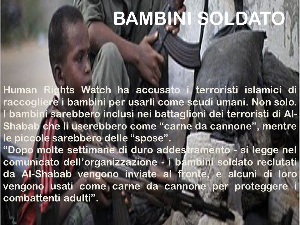 BAMBINI SOLDATO Human Rights Watch ha accusato i terroristi islamici di raccogliere i bambini per usarli come scudi umani. Non solo. I bambini sarebbe