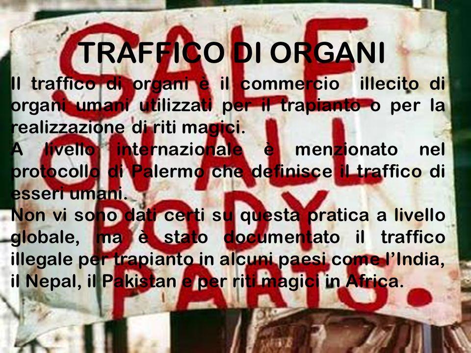 TRAFFICO DI ORGANI Il traffico di organi è il commercio illecito di organi umani utilizzati per il trapianto o per la realizzazione di riti magici. A