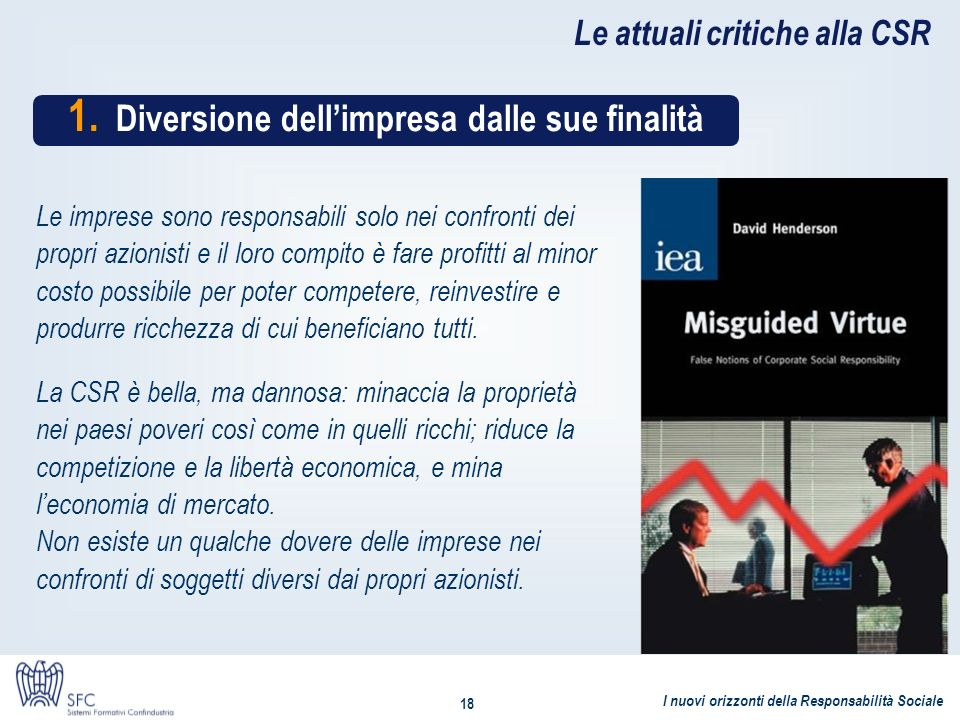 I nuovi orizzonti della Responsabilità Sociale 18 Le attuali critiche alla CSR 1. Diversione dellimpresa dalle sue finalità Le imprese sono responsabi