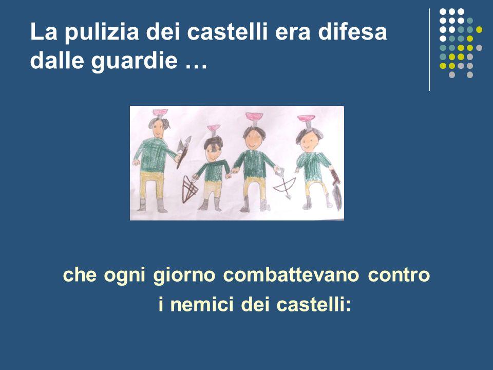La pulizia dei castelli era difesa dalle guardie … che ogni giorno combattevano contro i nemici dei castelli:
