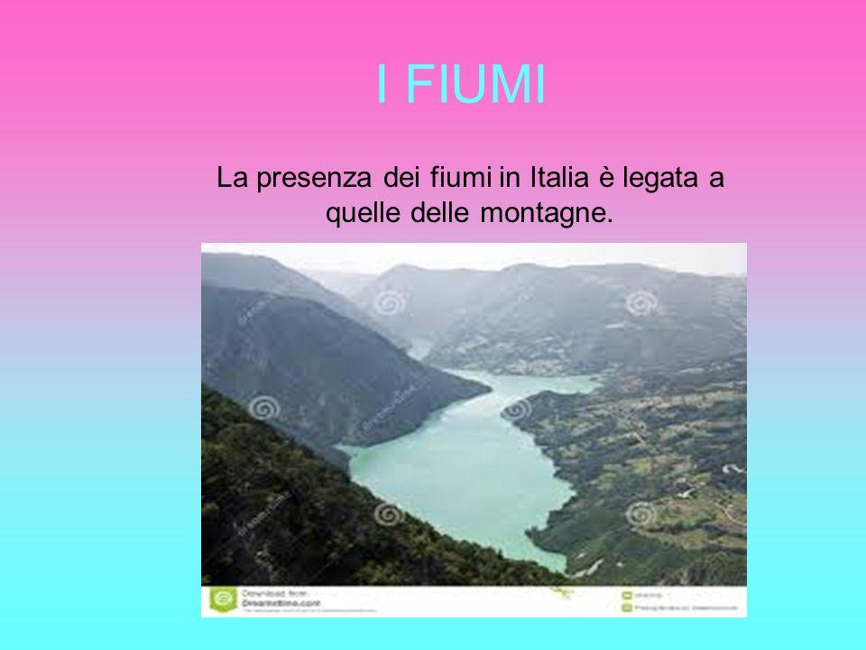 I FIUMI La presenza dei fiumi in Italia è legata a quelle delle montagne.