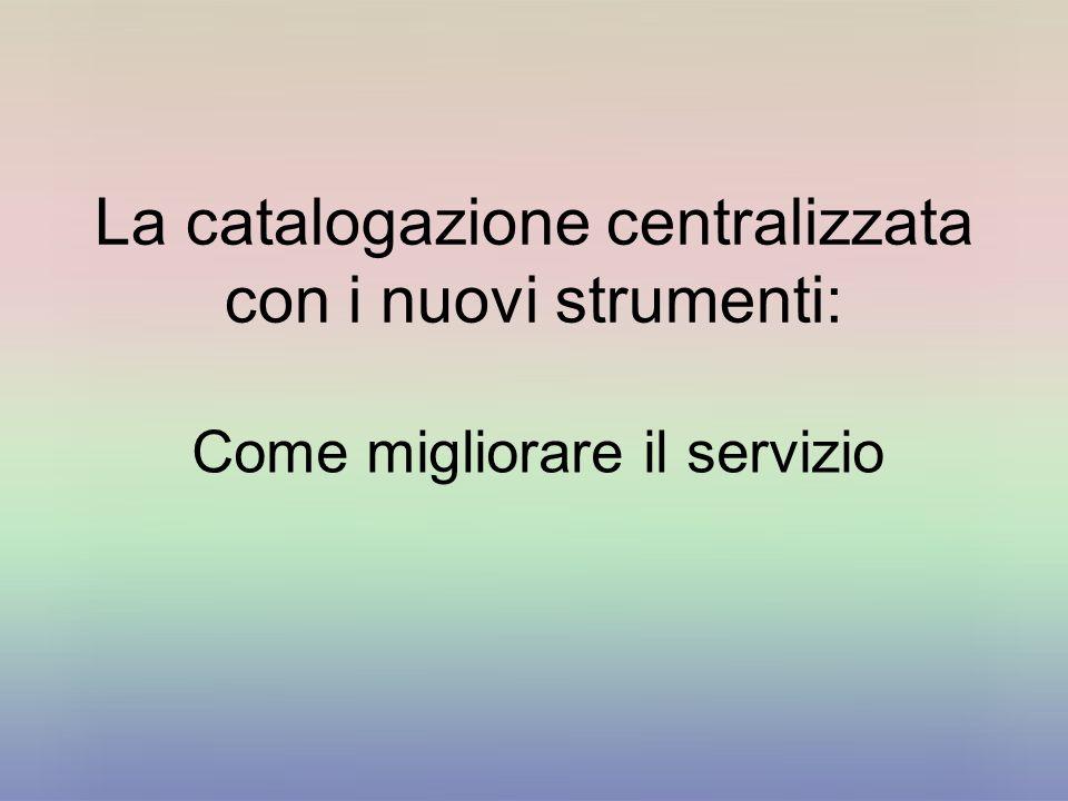 La catalogazione centralizzata con i nuovi strumenti: Come migliorare il servizio