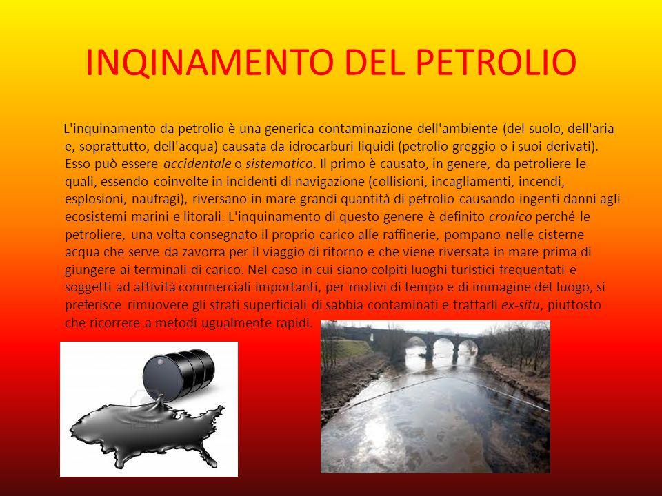 INQINAMENTO DEL PETROLIO L'inquinamento da petrolio è una generica contaminazione dell'ambiente (del suolo, dell'aria e, soprattutto, dell'acqua) caus