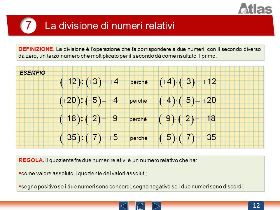 7 La divisione di numeri relativi 12 DEFINIZIONE. La divisione è loperazione che fa corrispondere a due numeri, con il secondo diverso da zero, un ter