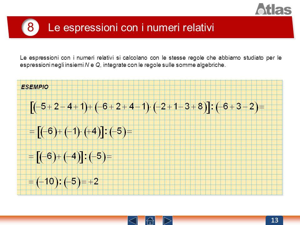 8 Le espressioni con i numeri relativi 13 Le espressioni con i numeri relativi si calcolano con le stesse regole che abbiamo studiato per le espressio