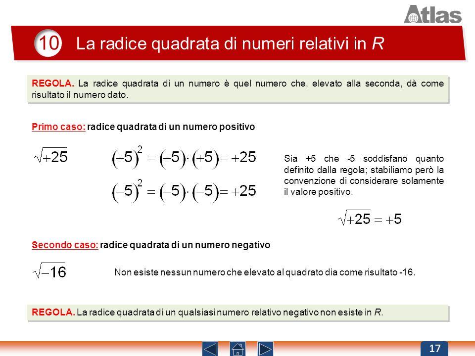 10 La radice quadrata di numeri relativi in R 17 REGOLA. La radice quadrata di un numero è quel numero che, elevato alla seconda, dà come risultato il