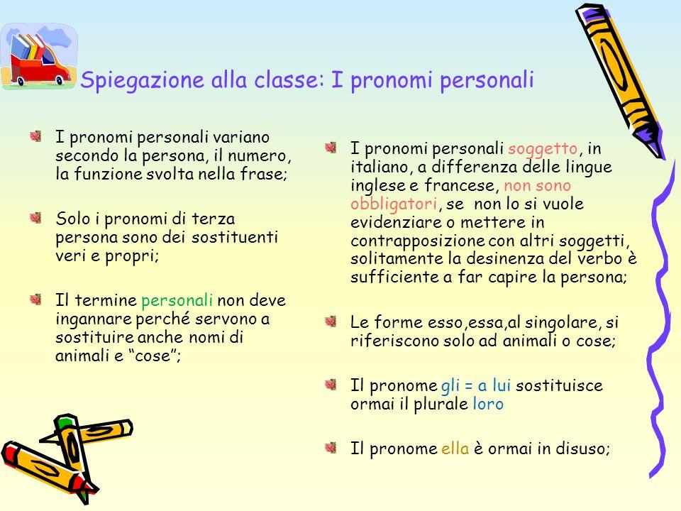 Spiegazione alla classe: I pronomi personali I pronomi personali variano secondo la persona, il numero, la funzione svolta nella frase; Solo i pronomi
