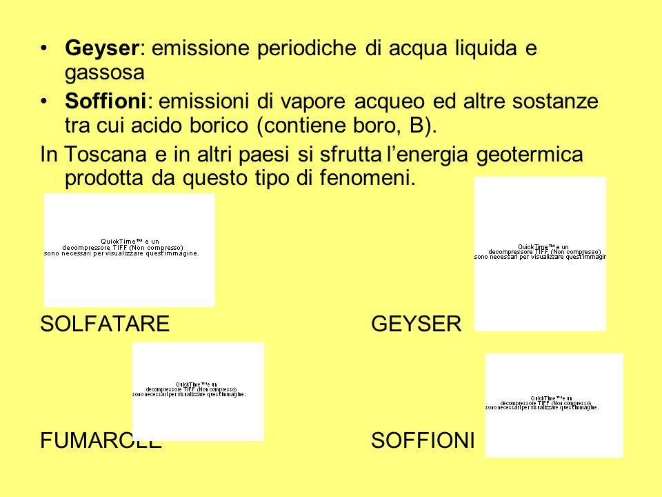 Geyser: emissione periodiche di acqua liquida e gassosa Soffioni: emissioni di vapore acqueo ed altre sostanze tra cui acido borico (contiene boro, B)