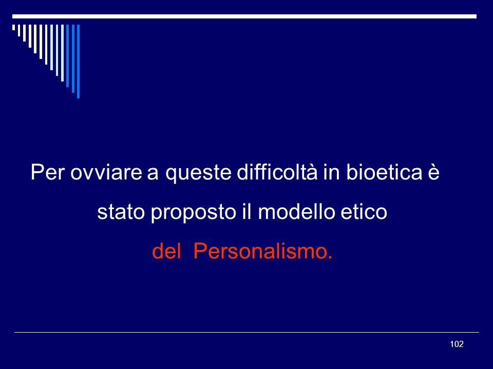 102 Per ovviare a queste difficoltà in bioetica è stato proposto il modello etico del Personalismo.