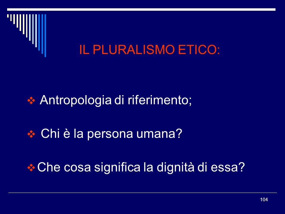 104 IL PLURALISMO ETICO: Antropologia di riferimento; Chi è la persona umana? Che cosa significa la dignità di essa?