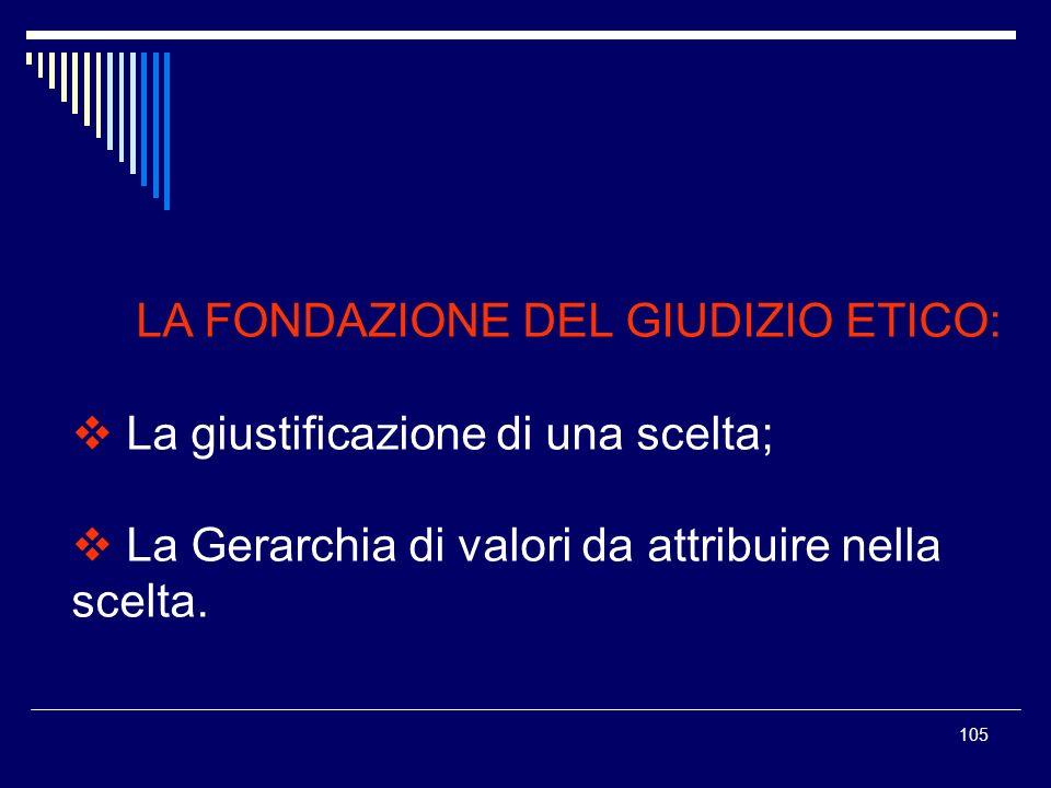 105 LA FONDAZIONE DEL GIUDIZIO ETICO: La giustificazione di una scelta; La Gerarchia di valori da attribuire nella scelta.