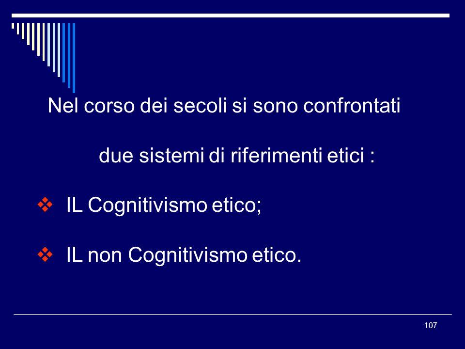 107 Nel corso dei secoli si sono confrontati due sistemi di riferimenti etici : IL Cognitivismo etico; IL non Cognitivismo etico.
