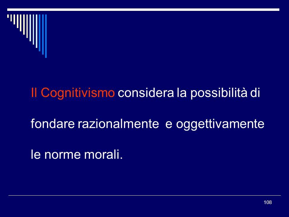 108 Il Cognitivismo considera la possibilità di fondare razionalmente e oggettivamente le norme morali.