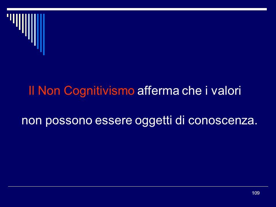 109 Il Non Cognitivismo afferma che i valori non possono essere oggetti di conoscenza.