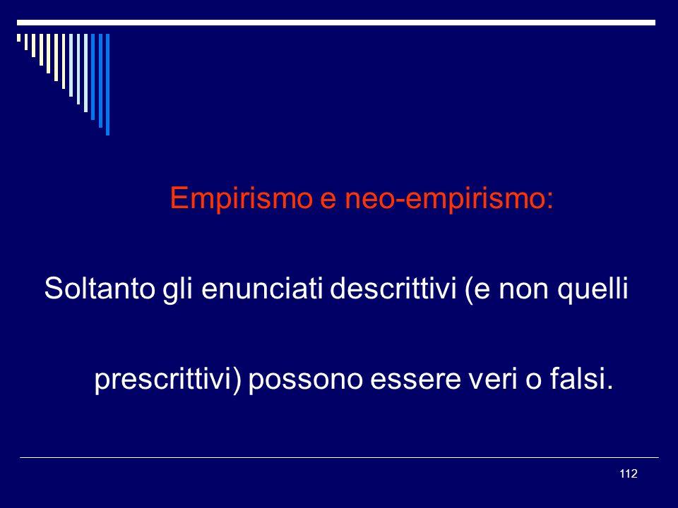 112 Empirismo e neo-empirismo: Soltanto gli enunciati descrittivi (e non quelli prescrittivi) possono essere veri o falsi.